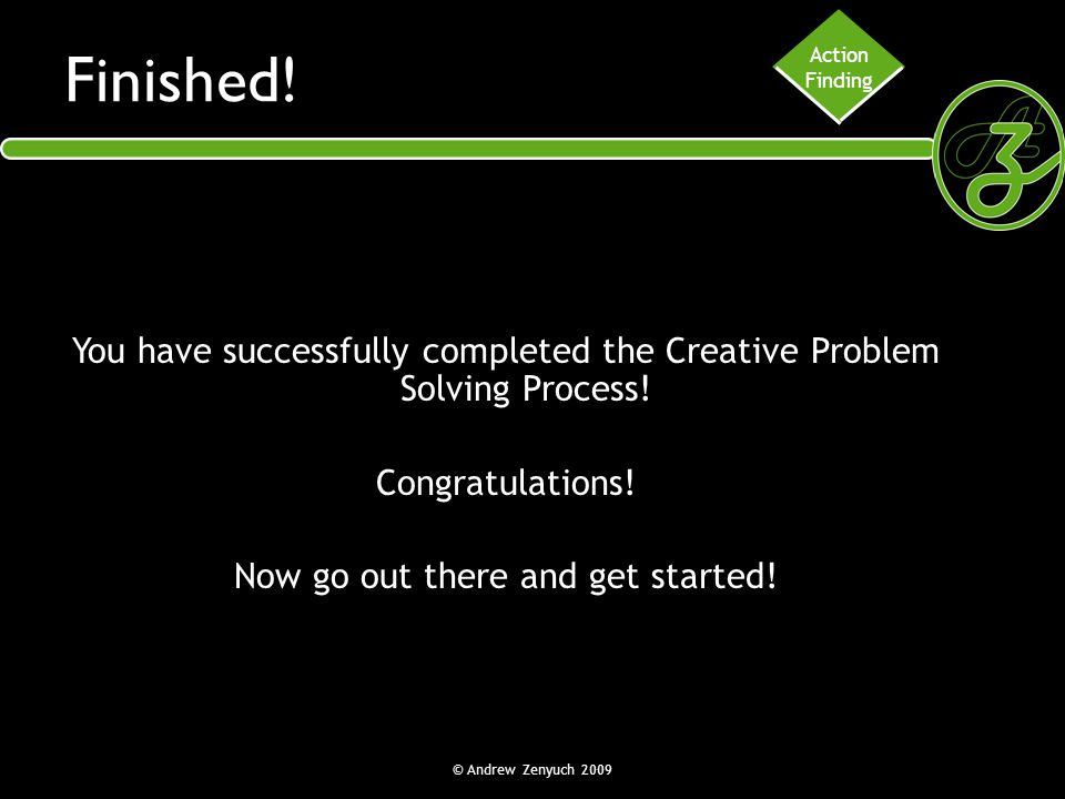 Action Finding. Finished! You have successfully completed the Creative Problem Solving Process! Congratulations!