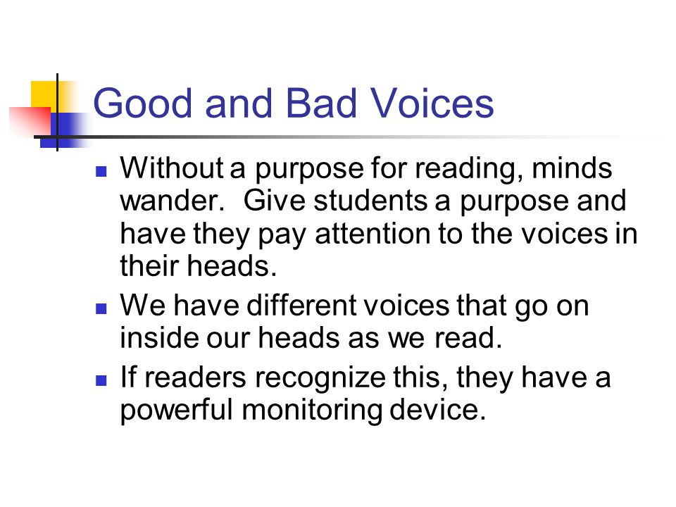Good and Bad Voices Without a purpose for reading, minds wander. Give students a purpose and have they pay attention to the voices in their heads.