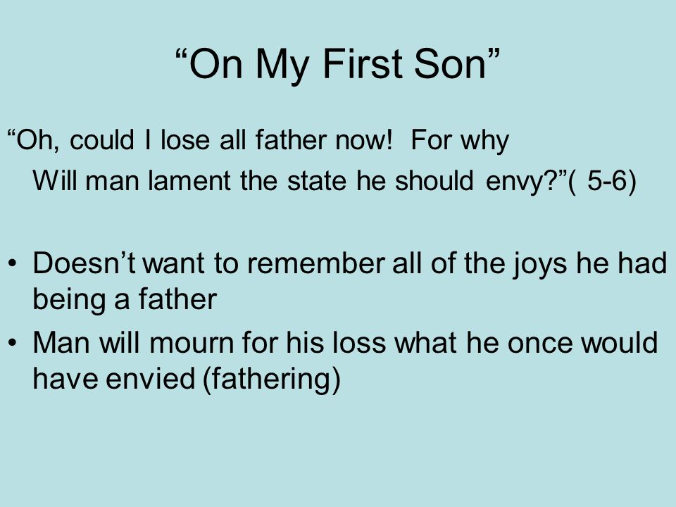 On My First Son Oh, could I lose all father now! For why. Will man lament the state he should envy ( 5-6)