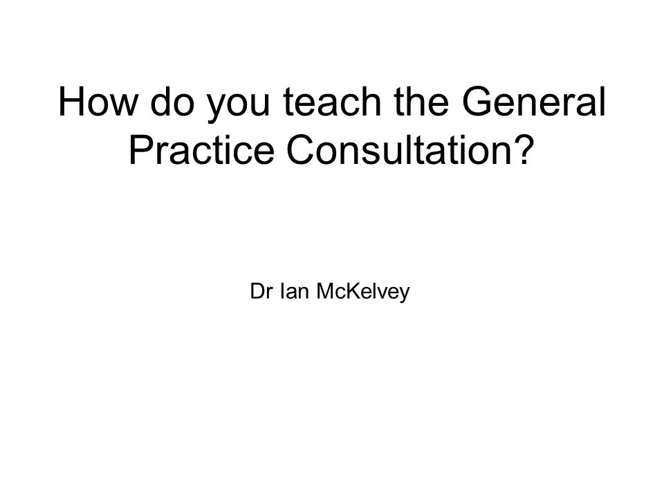 How do you teach the General Practice Consultation