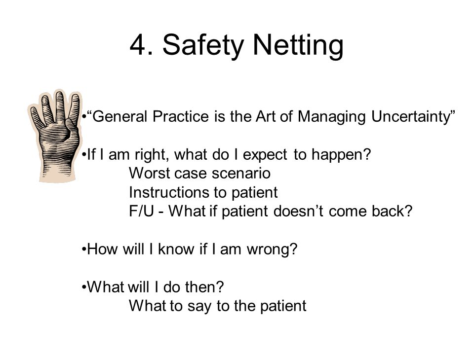 4. Safety Netting General Practice is the Art of Managing Uncertainty If I am right, what do I expect to happen