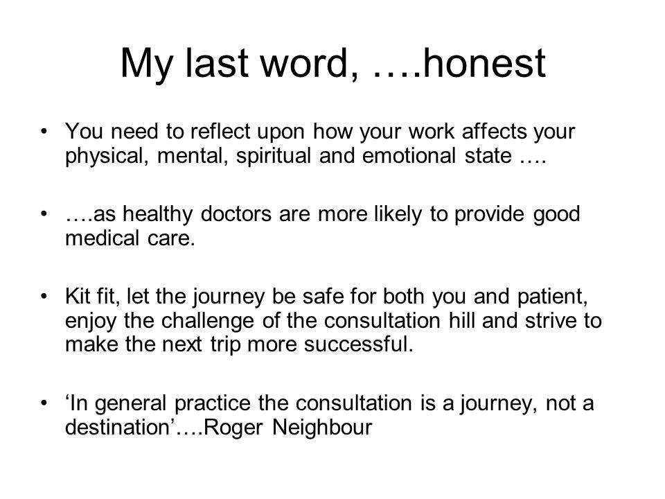 My last word, ….honest You need to reflect upon how your work affects your physical, mental, spiritual and emotional state ….