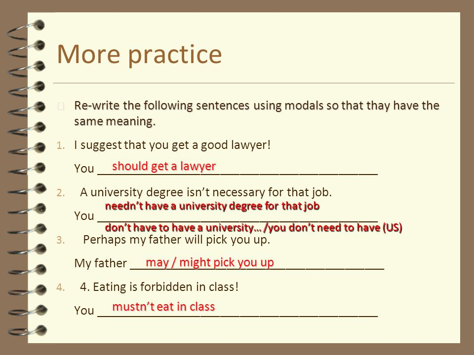 More practice Re-write the following sentences using modals so that thay have the same meaning. I suggest that you get a good lawyer!