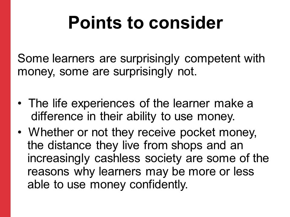 Points to consider Some learners are surprisingly competent with money, some are surprisingly not.