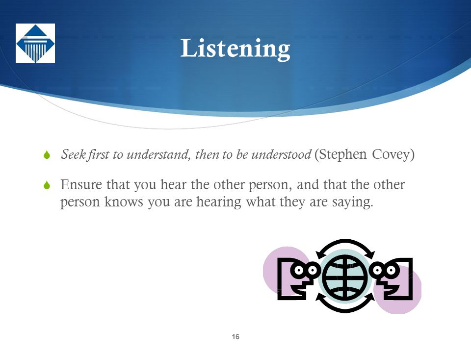 Listening Seek first to understand, then to be understood (Stephen Covey)