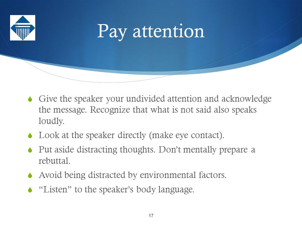 Pay attention Give the speaker your undivided attention and acknowledge the message. Recognize that what is not said also speaks loudly.