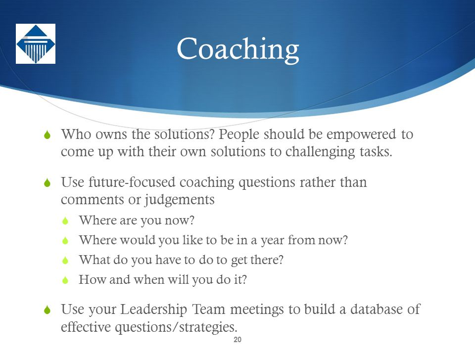 Coaching Who owns the solutions People should be empowered to come up with their own solutions to challenging tasks.