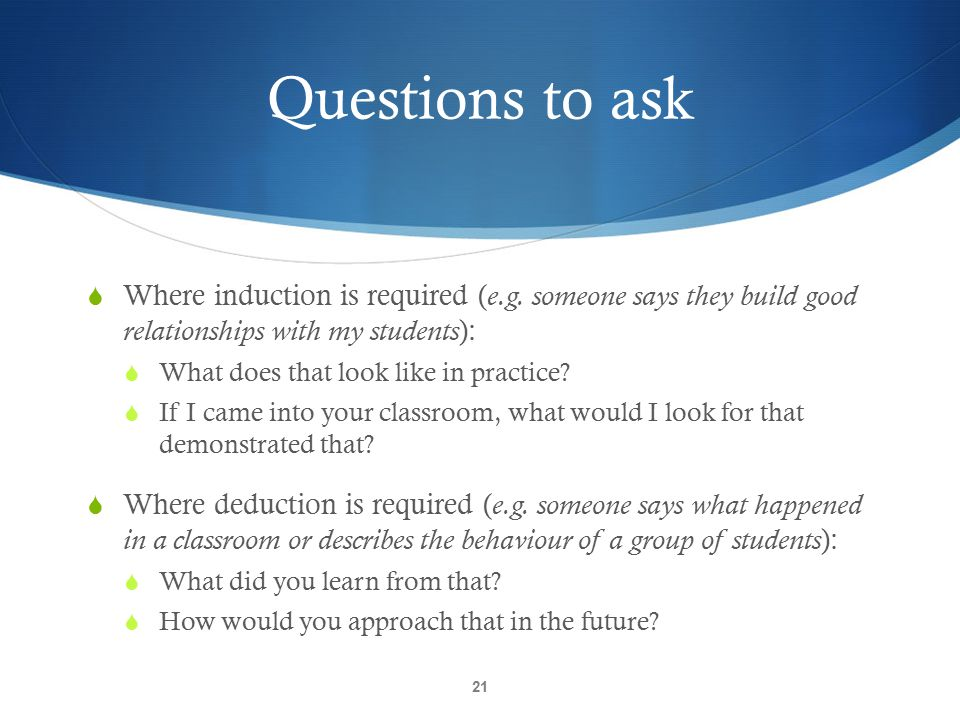Questions to ask Where induction is required (e.g. someone says they build good relationships with my students):