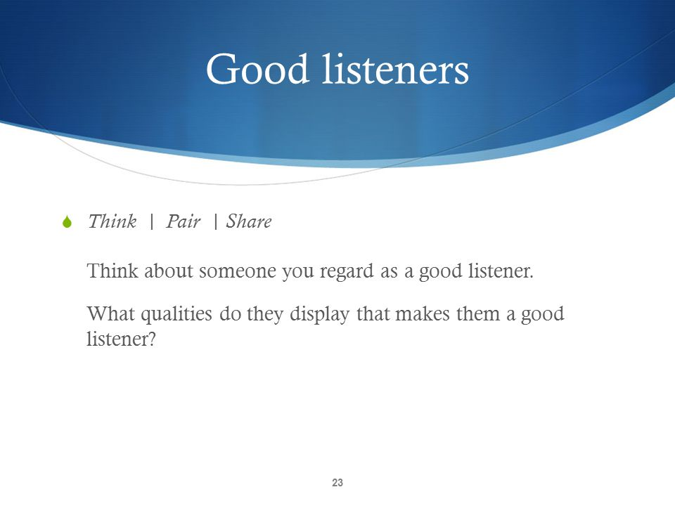 Good listeners Think | Pair | Share Think about someone you regard as a good listener.