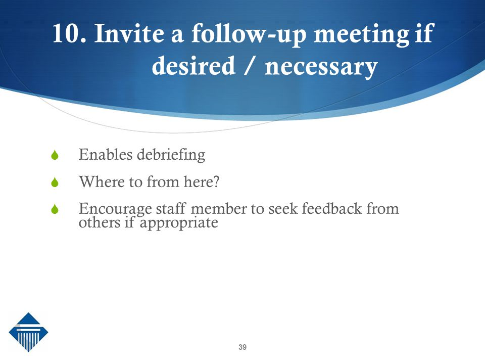 10. Invite a follow-up meeting if desired / necessary