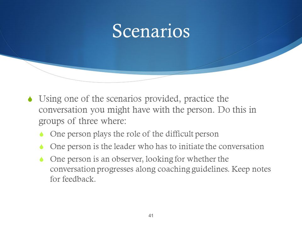 Scenarios Using one of the scenarios provided, practice the conversation you might have with the person. Do this in groups of three where: