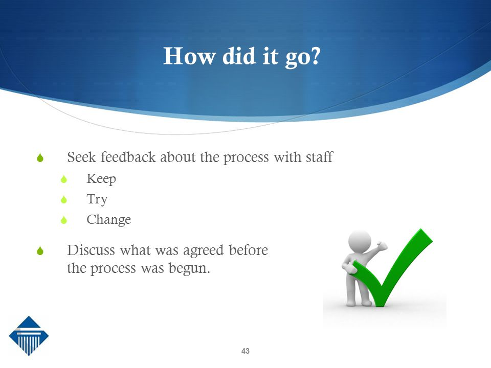 How did it go Seek feedback about the process with staff
