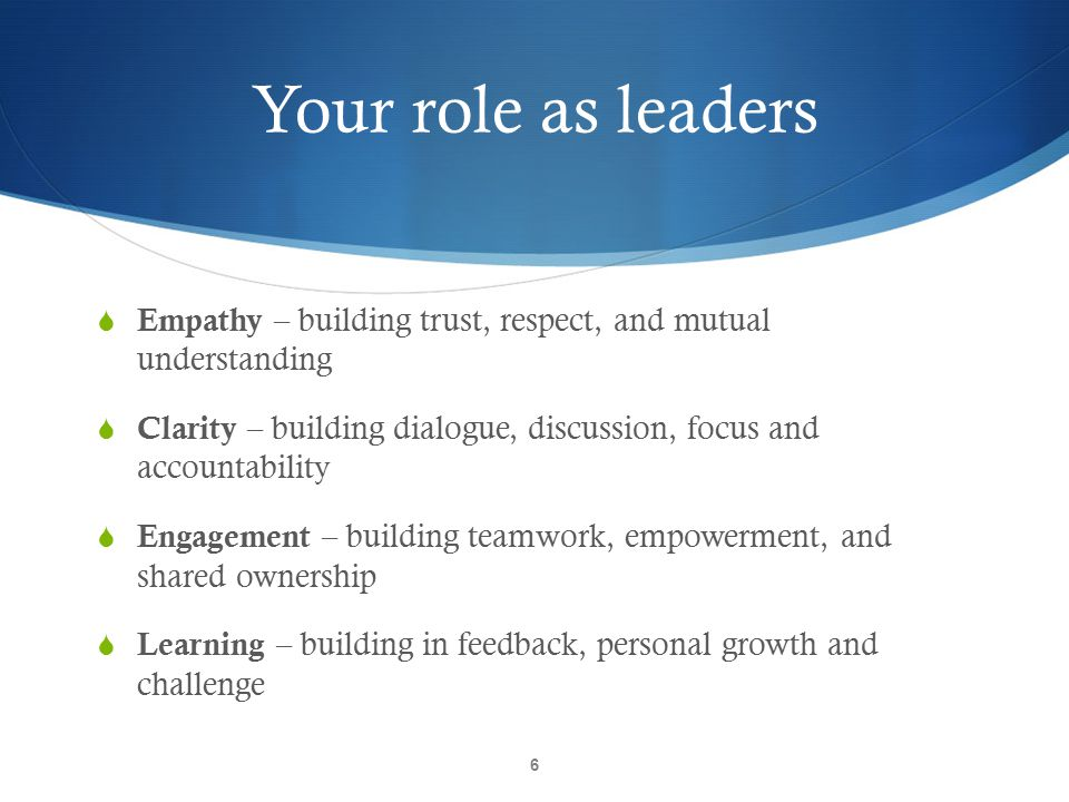 Your role as leaders Empathy – building trust, respect, and mutual understanding.
