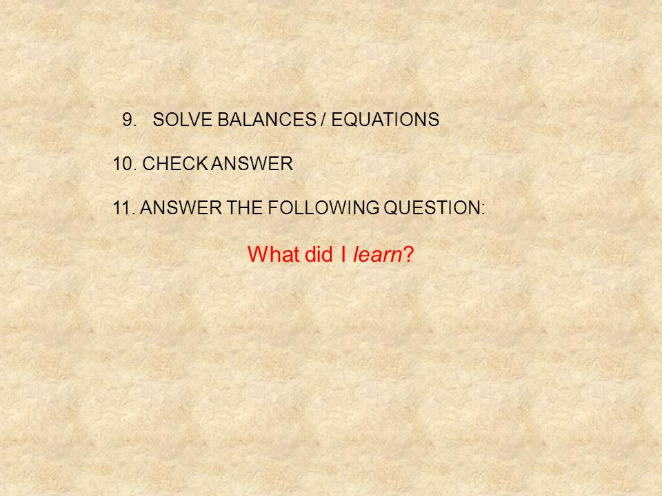 What did I learn 9. SOLVE BALANCES / EQUATIONS 10. CHECK ANSWER