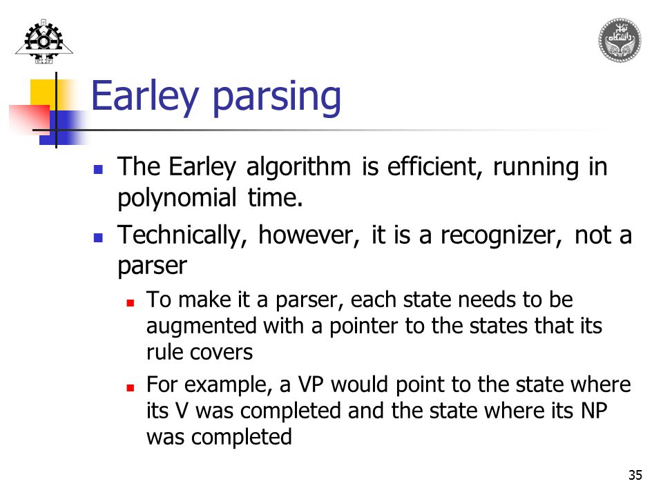 Earley parsing The Earley algorithm is efficient, running in polynomial time. Technically, however, it is a recognizer, not a parser.