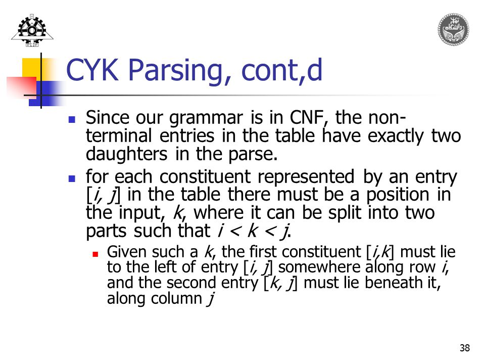 CYK Parsing, cont,d Since our grammar is in CNF, the non-terminal entries in the table have exactly two daughters in the parse.