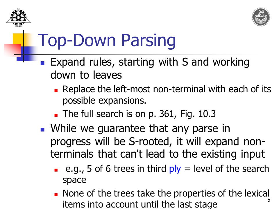 Top-Down Parsing Expand rules, starting with S and working down to leaves. Replace the left-most non-terminal with each of its possible expansions.