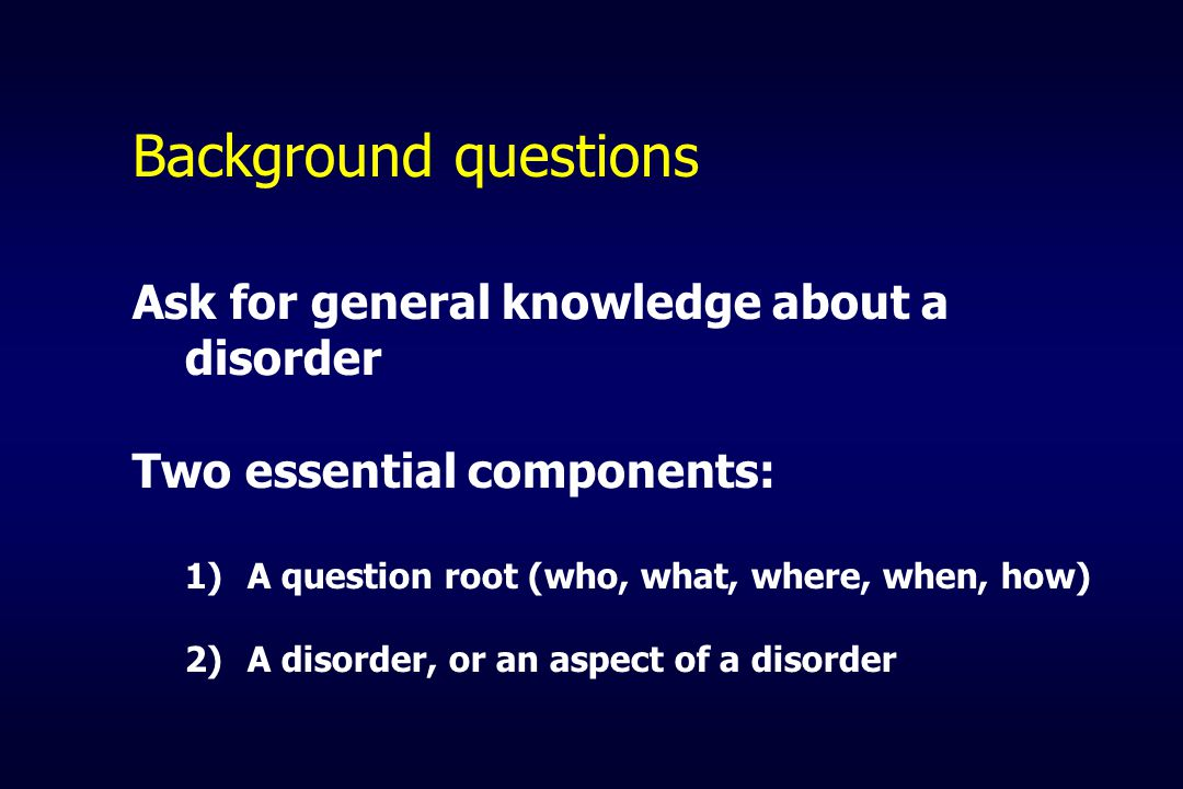 Background questions Ask for general knowledge about a disorder