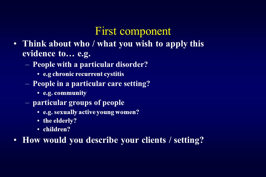 First component Think about who / what you wish to apply this evidence to… e.g. People with a particular disorder
