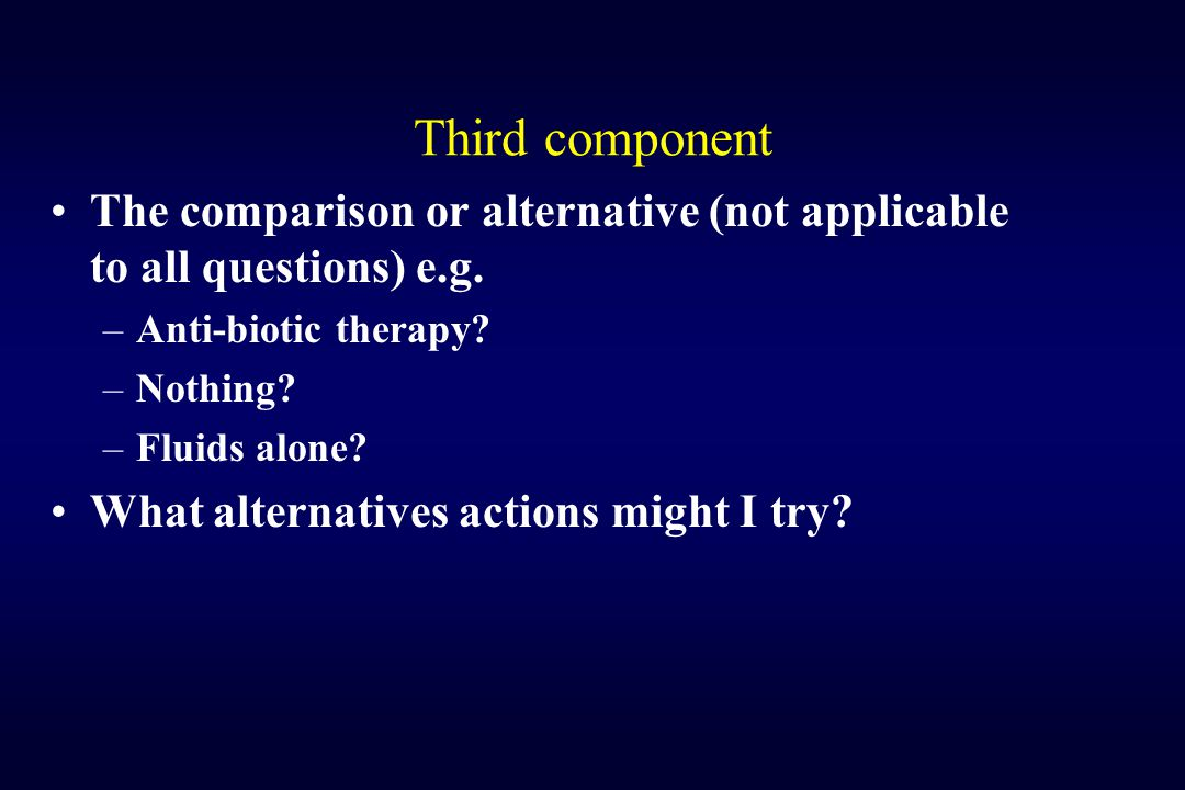 Third component The comparison or alternative (not applicable to all questions) e.g. Anti-biotic therapy