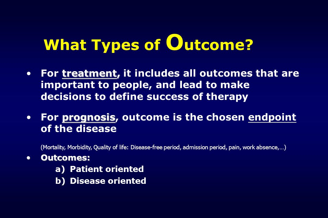 What Types of Outcome For treatment, it includes all outcomes that are important to people, and lead to make decisions to define success of therapy.