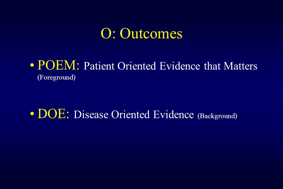 O: Outcomes POEM: Patient Oriented Evidence that Matters (Foreground)