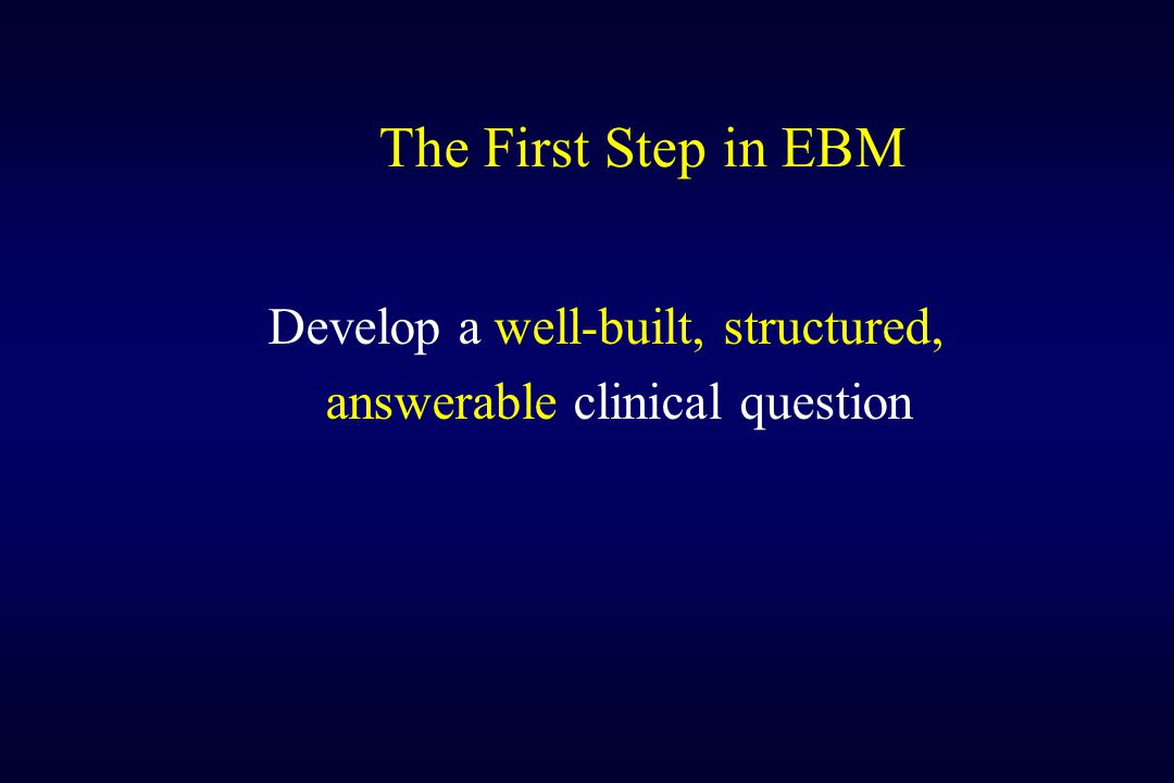 The First Step in EBM Develop a well-built, structured,