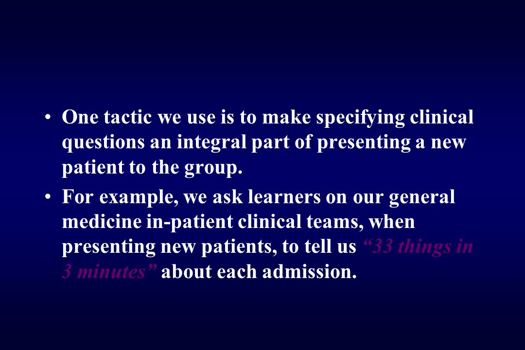 One tactic we use is to make specifying clinical questions an integral part of presenting a new patient to the group.