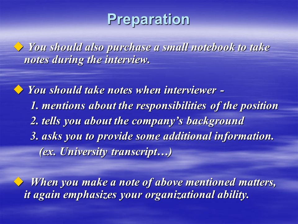 Preparation You should also purchase a small notebook to take notes during the interview. You should take notes when interviewer -