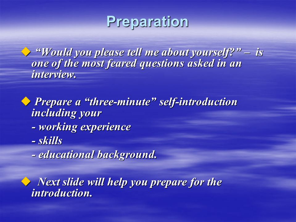 Preparation Would you please tell me about yourself – is one of the most feared questions asked in an interview.