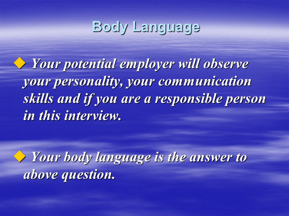 Body Language Your potential employer will observe your personality, your communication skills and if you are a responsible person in this interview.