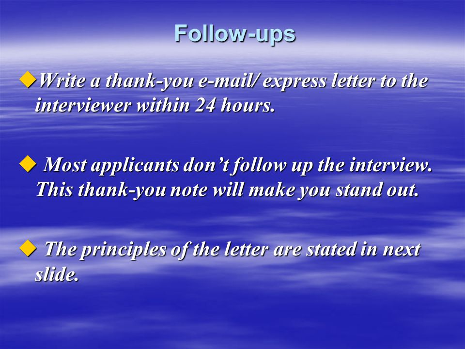 Follow-ups Write a thank-you e-mail/ express letter to the interviewer within 24 hours.