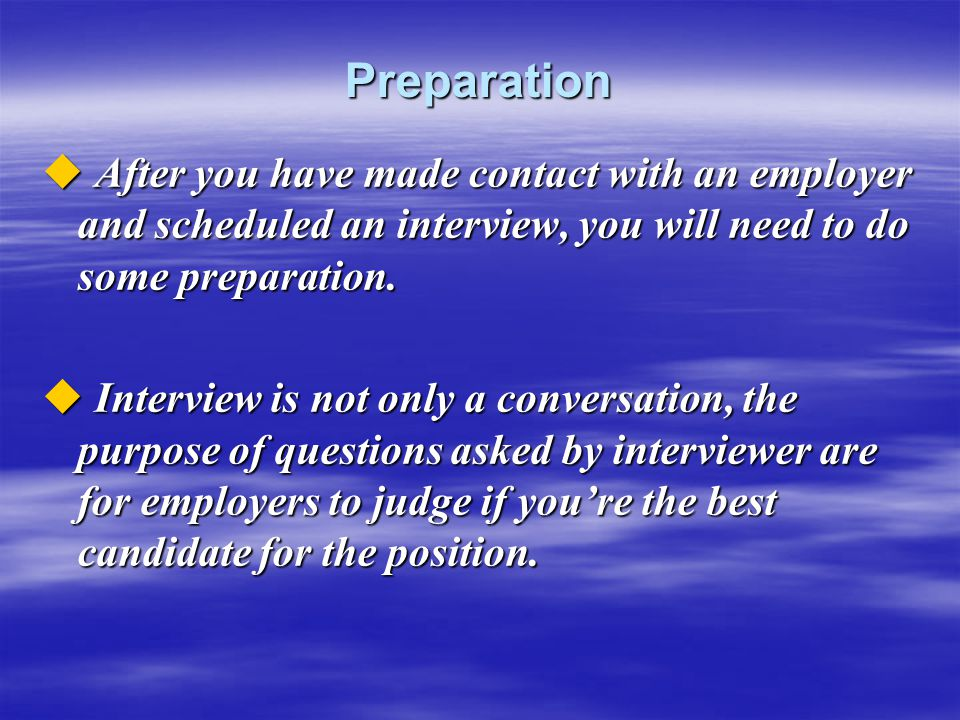 Preparation After you have made contact with an employer and scheduled an interview, you will need to do some preparation.