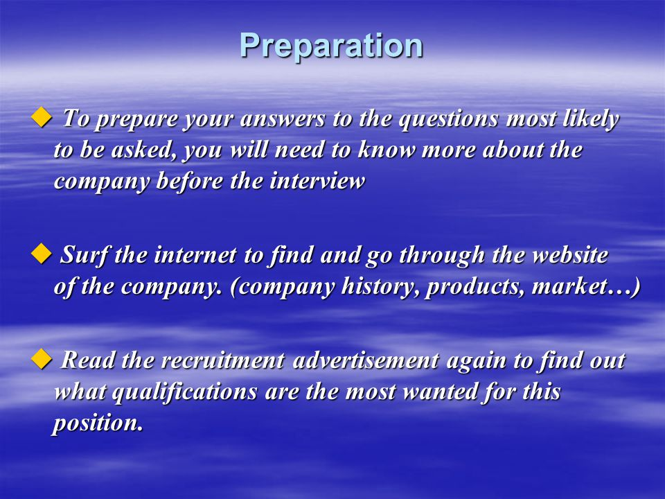 Preparation To prepare your answers to the questions most likely to be asked, you will need to know more about the company before the interview.