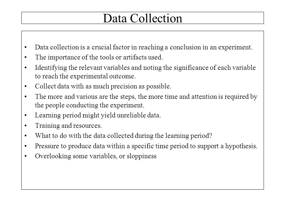 Data Collection Data collection is a crucial factor in reaching a conclusion in an experiment. The importance of the tools or artifacts used.