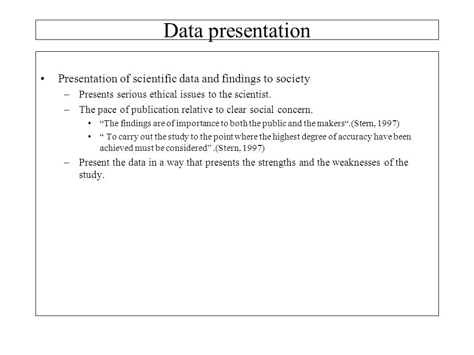 Data presentation Presentation of scientific data and findings to society. Presents serious ethical issues to the scientist.