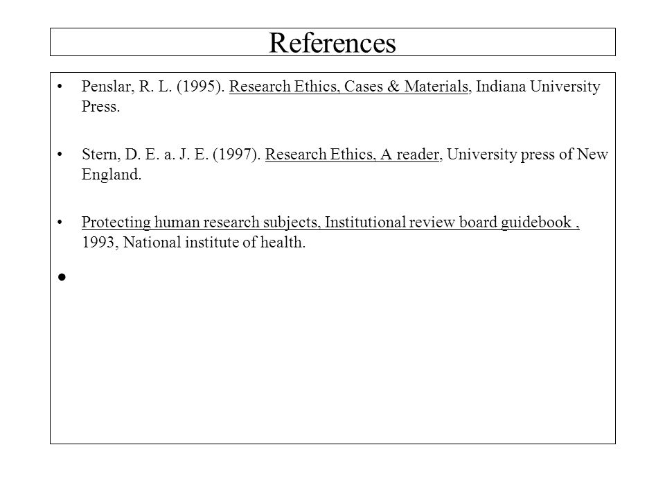 References Penslar, R. L. (1995). Research Ethics, Cases & Materials, Indiana University Press.