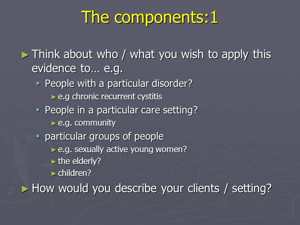 The components:1 Think about who / what you wish to apply this evidence to… e.g. People with a particular disorder