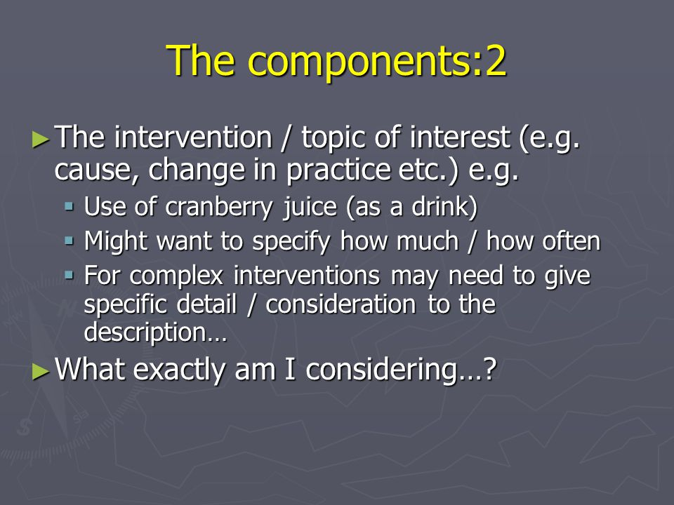 The components:2 The intervention / topic of interest (e.g. cause, change in practice etc.) e.g. Use of cranberry juice (as a drink)