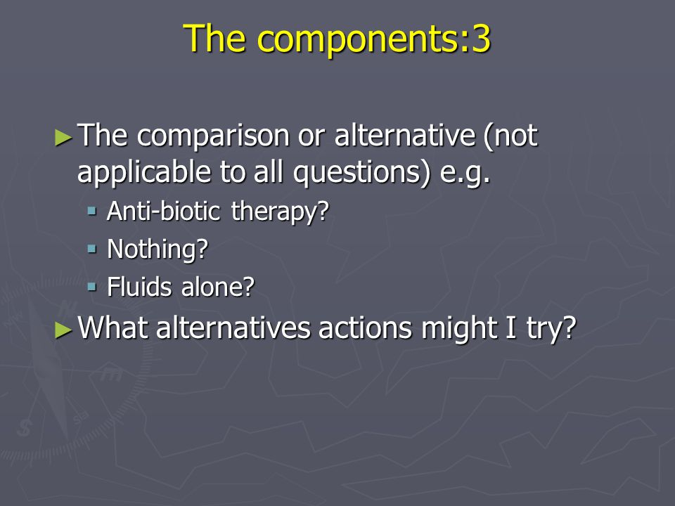 The components:3 The comparison or alternative (not applicable to all questions) e.g. Anti-biotic therapy