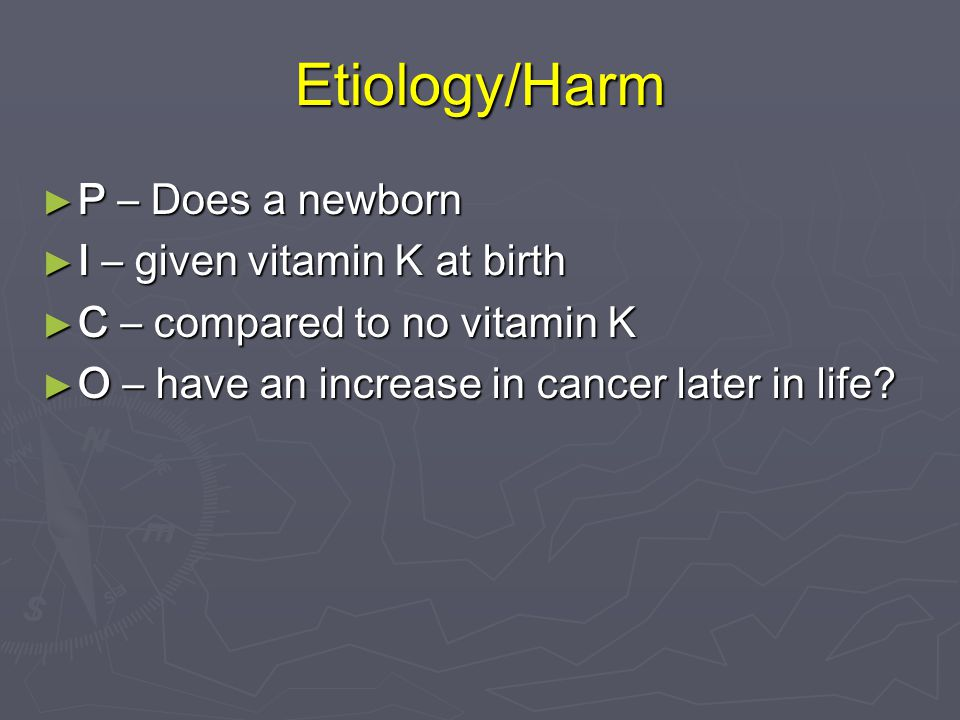 Etiology/Harm P – Does a newborn I – given vitamin K at birth