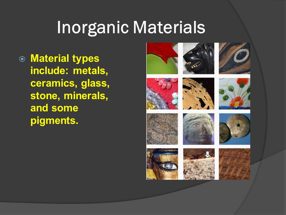Inorganic Materials Material types include: metals, ceramics, glass, stone, minerals, and some pigments.