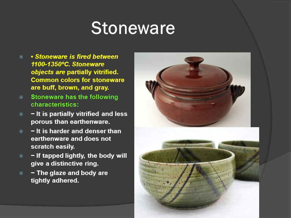 Stoneware • Stoneware is fired between 1100-1350ºC. Stoneware objects are partially vitrified. Common colors for stoneware are buff, brown, and gray.
