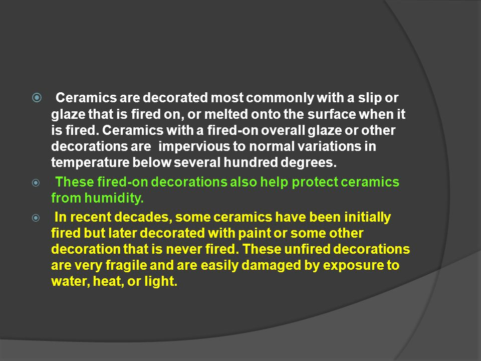Ceramics are decorated most commonly with a slip or glaze that is fired on, or melted onto the surface when it is fired. Ceramics with a fired-on overall glaze or other decorations are impervious to normal variations in temperature below several hundred degrees.