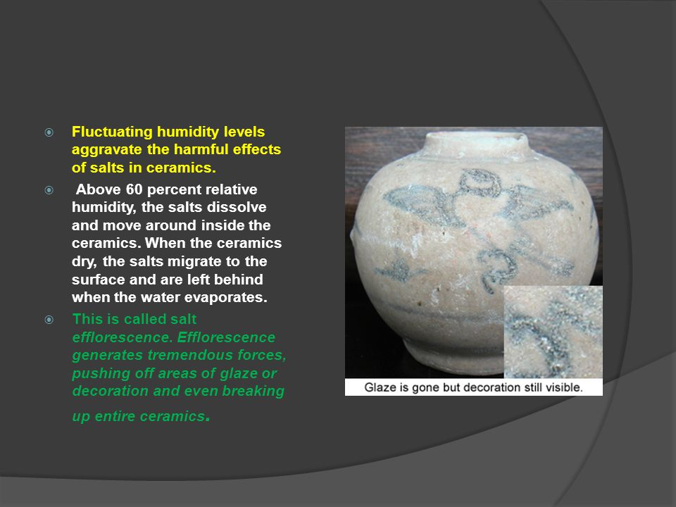 Fluctuating humidity levels aggravate the harmful effects of salts in ceramics.