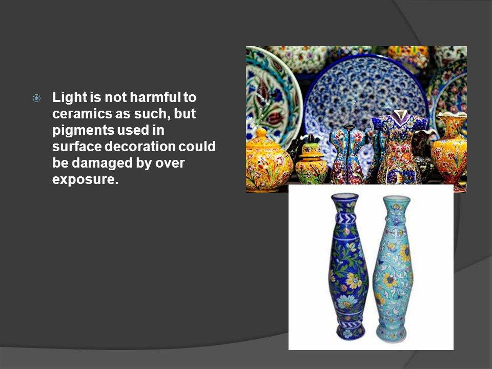 Light is not harmful to ceramics as such, but pigments used in surface decoration could be damaged by over exposure.