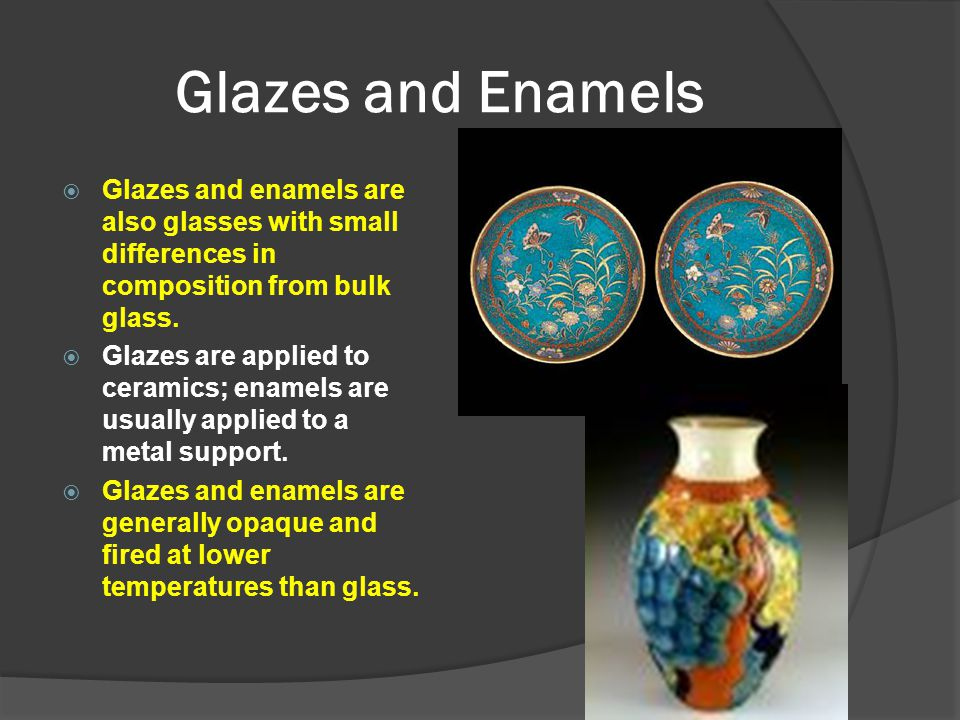 Glazes and Enamels Glazes and enamels are also glasses with small differences in composition from bulk glass.