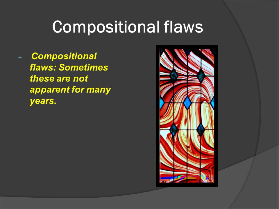 Compositional flaws Compositional flaws: Sometimes these are not apparent for many years.