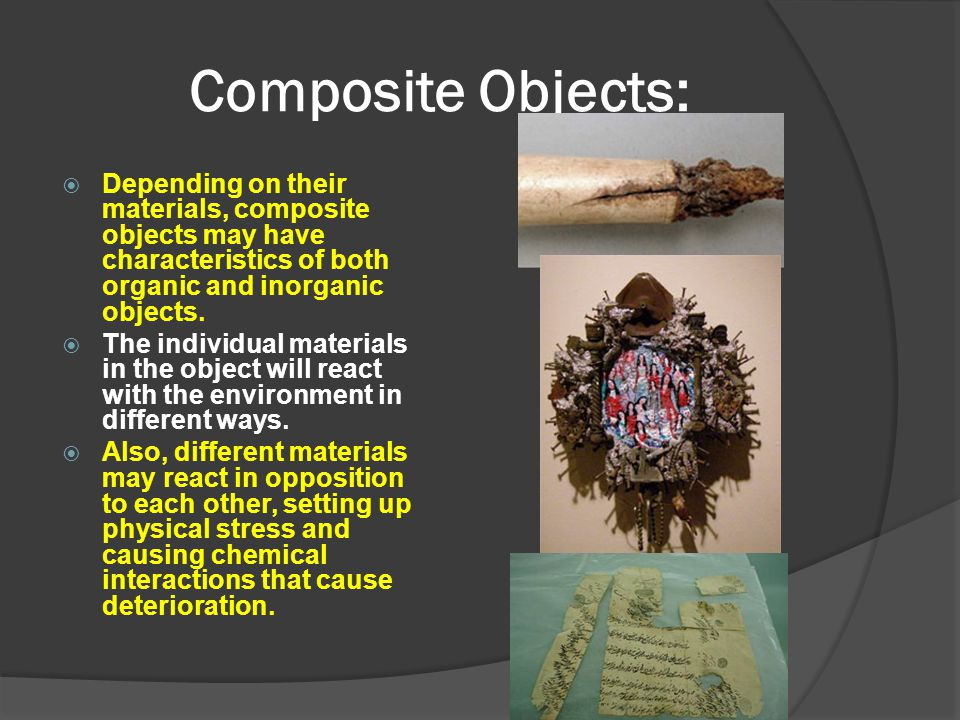 Composite Objects: Depending on their materials, composite objects may have characteristics of both organic and inorganic objects.