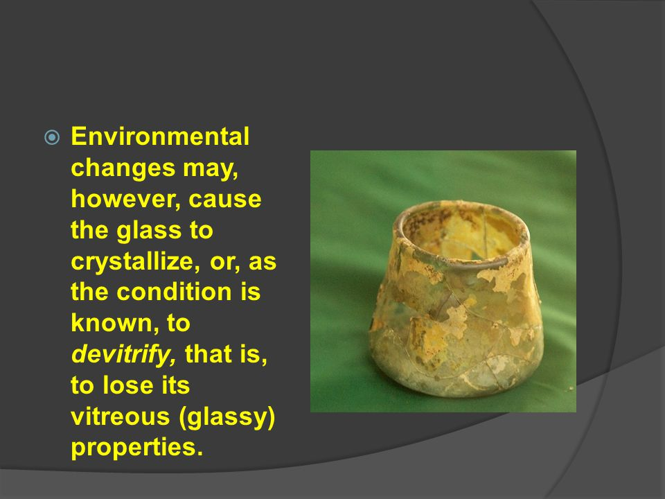 Environmental changes may, however, cause the glass to crystallize, or, as the condition is known, to devitrify, that is, to lose its vitreous (glassy) properties.